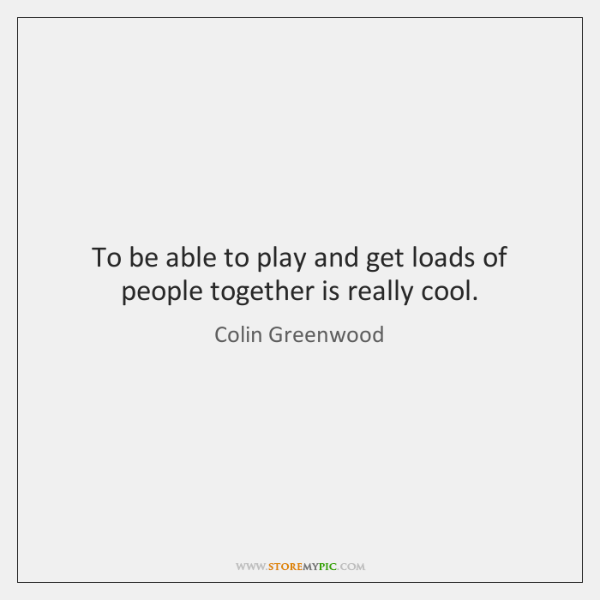 To be able to play and get loads of people together is ...