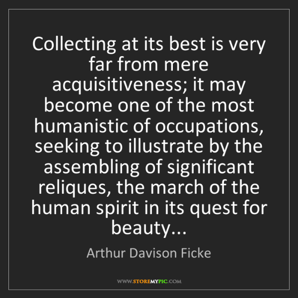 Arthur Davison Ficke: Collecting at its best is very far from mere acquisitiveness;...