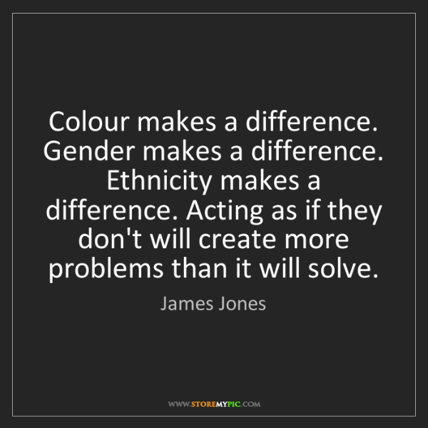James Jones: Colour makes a difference. Gender makes a difference....