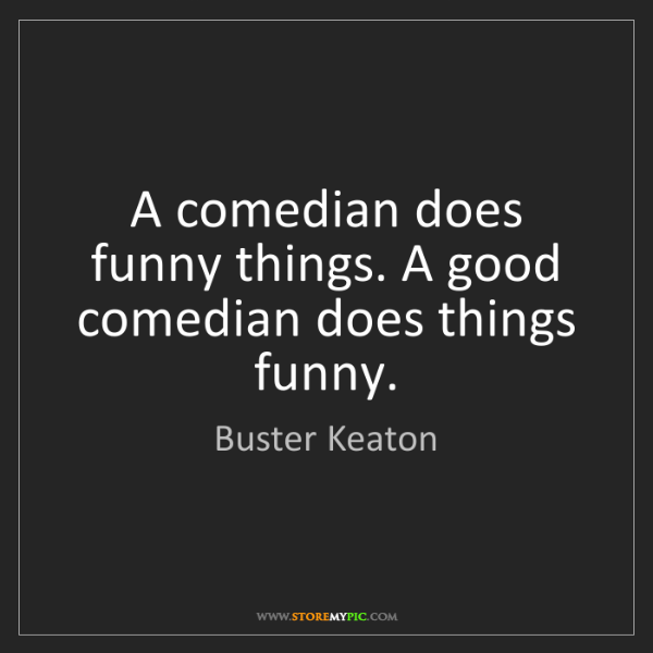 Buster Keaton: A comedian does funny things. A good comedian does things...