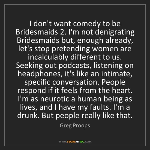 Greg Proops: I don't want comedy to be Bridesmaids 2. I'm not denigrating...
