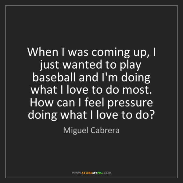 Miguel Cabrera: When I was coming up, I just wanted to play baseball...