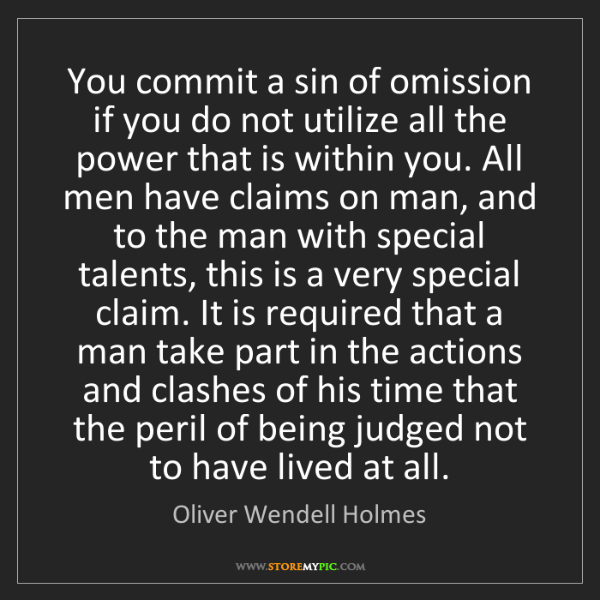 Oliver Wendell Holmes: You commit a sin of omission if you do not utilize all...