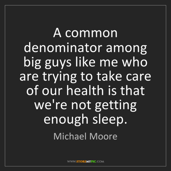 Michael Moore: A common denominator among big guys like me who are trying...
