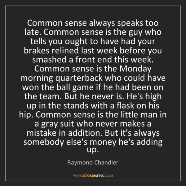 Raymond Chandler: Common sense always speaks too late. Common sense is...