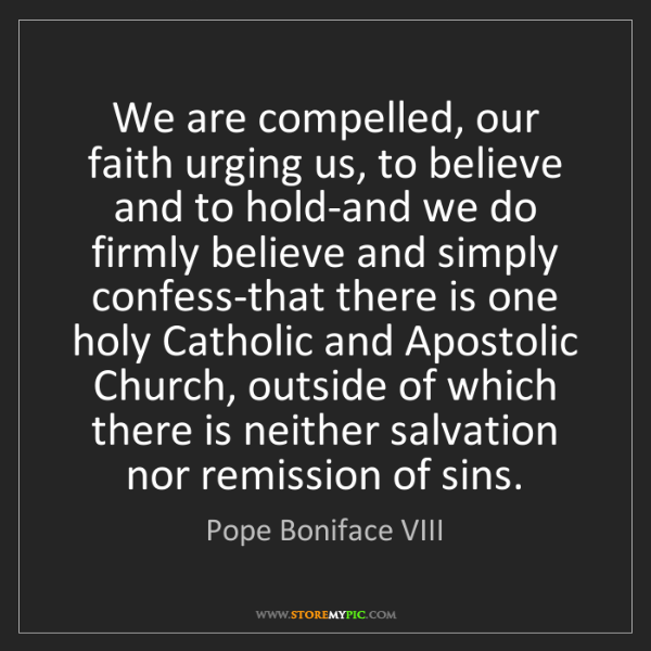 Pope Boniface VIII: We are compelled, our faith urging us, to believe and...