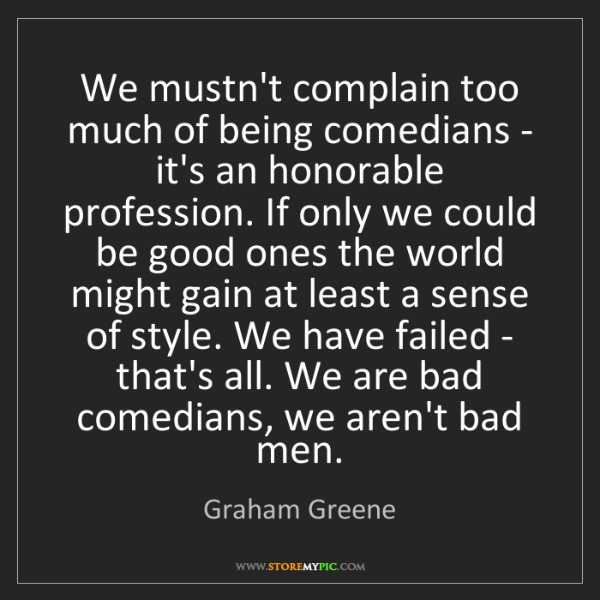 Graham Greene: We mustn't complain too much of being comedians - it's...