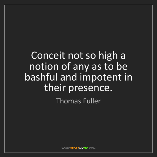 Thomas Fuller: Conceit not so high a notion of any as to be bashful...