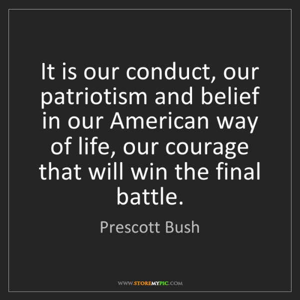 Prescott Bush: It is our conduct, our patriotism and belief in our American...