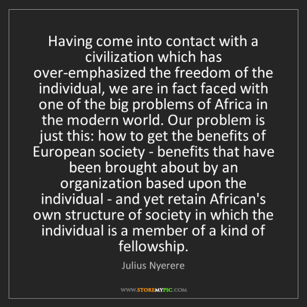 Julius Nyerere: Having come into contact with a civilization which has...