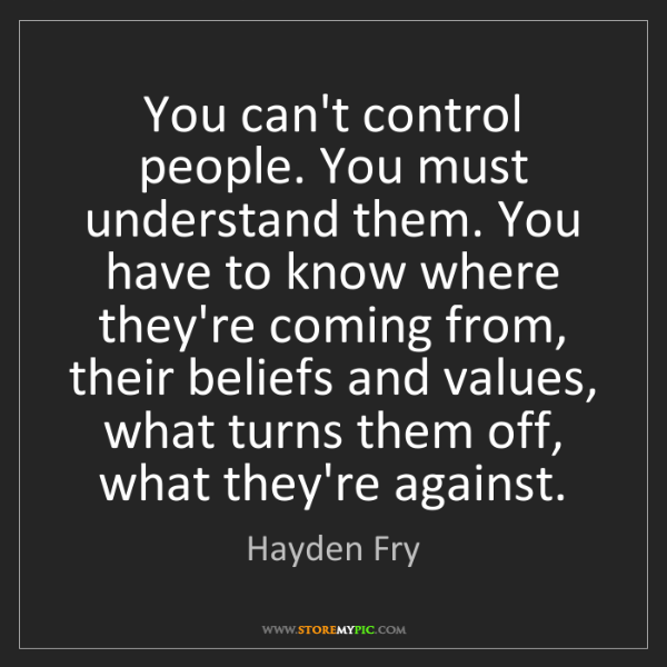 Hayden Fry: You can't control people. You must understand them. You...