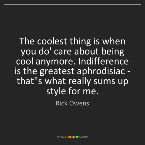 Rick Owens: The coolest thing is when you do' care about being cool...