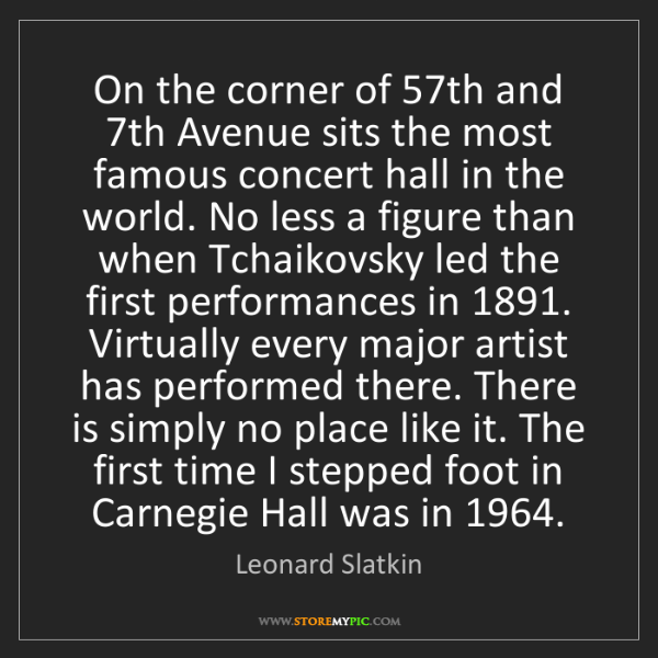 Leonard Slatkin: On the corner of 57th and 7th Avenue sits the most famous...