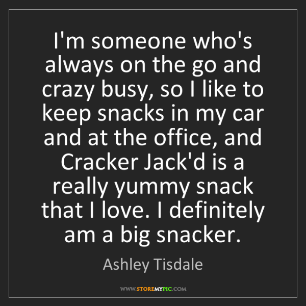 Ashley Tisdale: I'm someone who's always on the go and crazy busy, so...