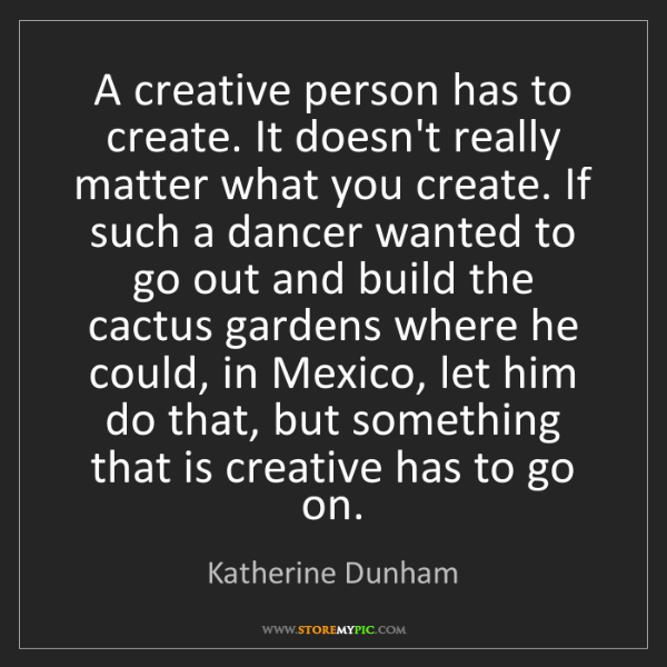 Katherine Dunham: A creative person has to create. It doesn't really matter...