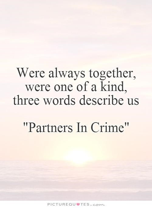 Were always together were one of a kind three words describe us pertners in crime