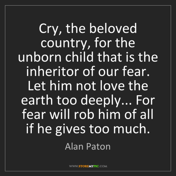 Alan Paton: Cry, the beloved country, for the unborn child that is...