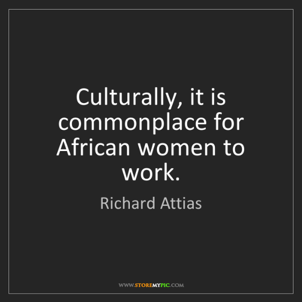 Richard Attias: Culturally, it is commonplace for African women to work.