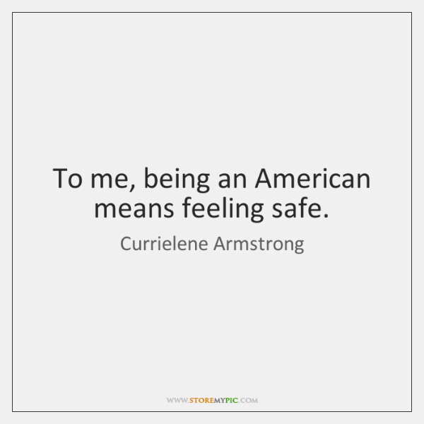 To me, being an American means feeling safe.