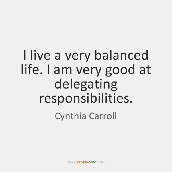 I live a very balanced life. I am very good at delegating ...