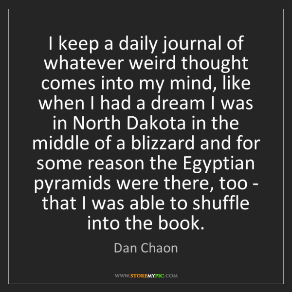 Dan Chaon: I keep a daily journal of whatever weird thought comes...