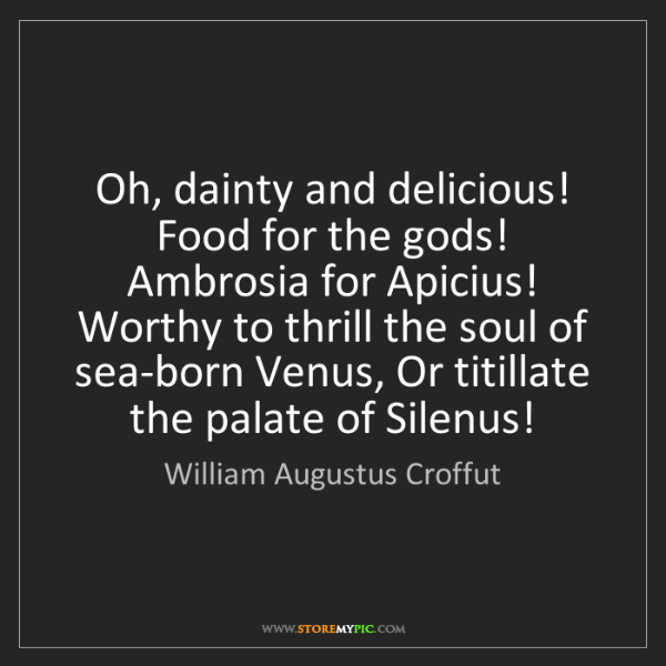 William Augustus Croffut: Oh, dainty and delicious! Food for the gods! Ambrosia...