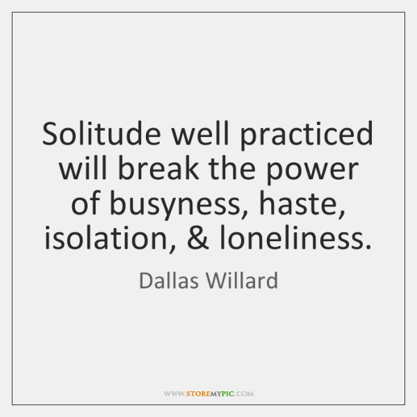 Solitude well practiced will break the power of busyness, haste, isolation, & loneliness.