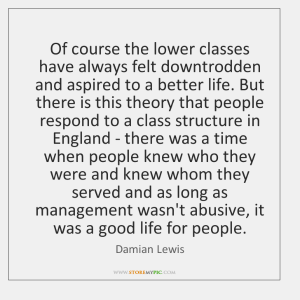 Of course the lower classes have always felt downtrodden and aspired to ...