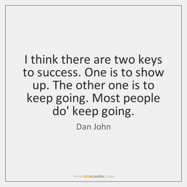 I think there are two keys to success. One is to show ...