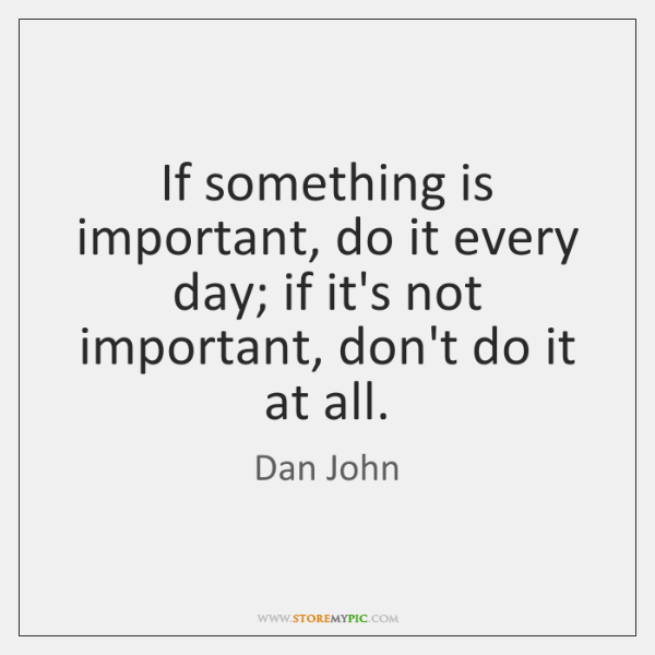 If something is important, do it every day; if it's not important, ...