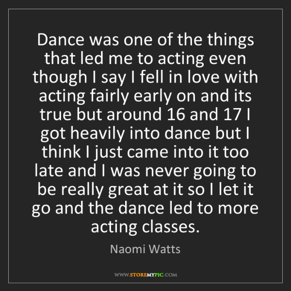 Naomi Watts: Dance was one of the things that led me to acting even...