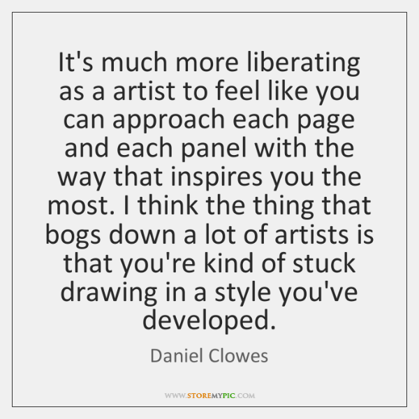 It's much more liberating as a artist to feel like you can ...