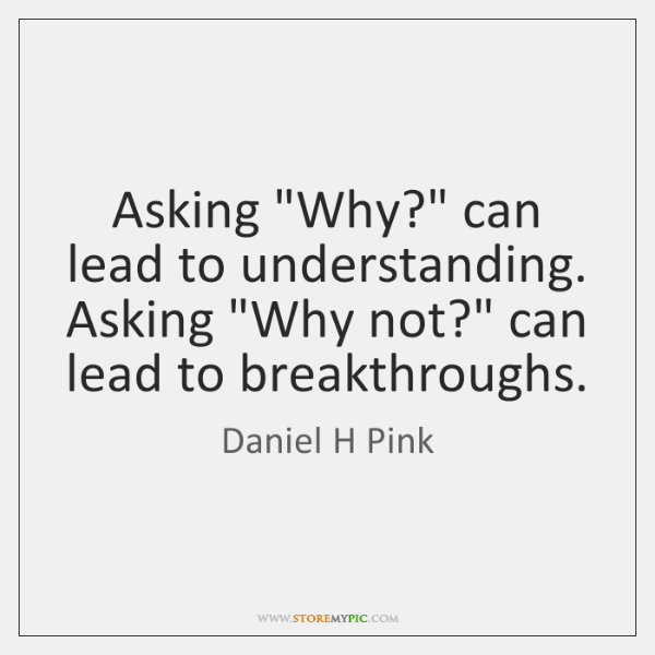 "Asking ""Why?"" can lead to understanding. Asking ""Why not?"" can lead to ..."