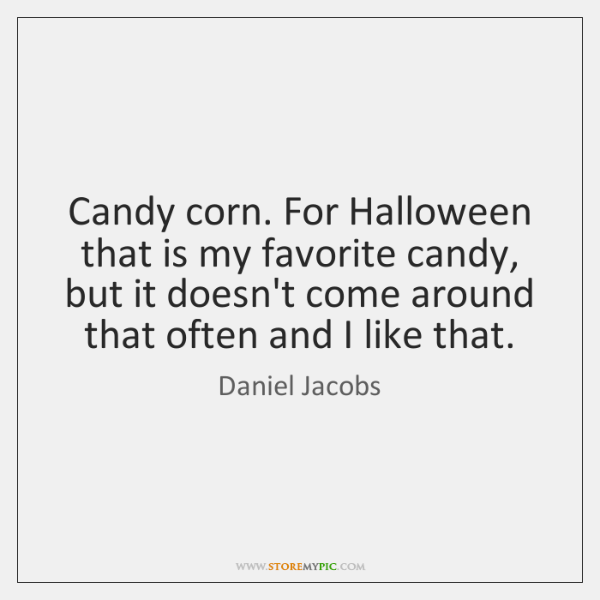 Candy corn. For Halloween that is my favorite candy, but it doesn't ...