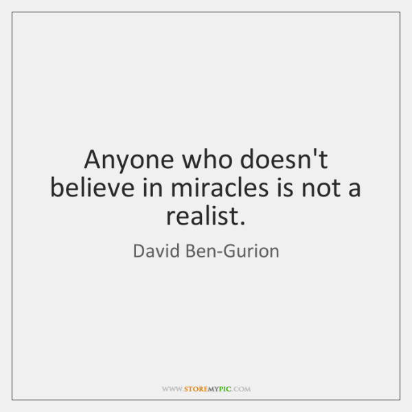 Anyone who doesn't believe in miracles is not a realist.