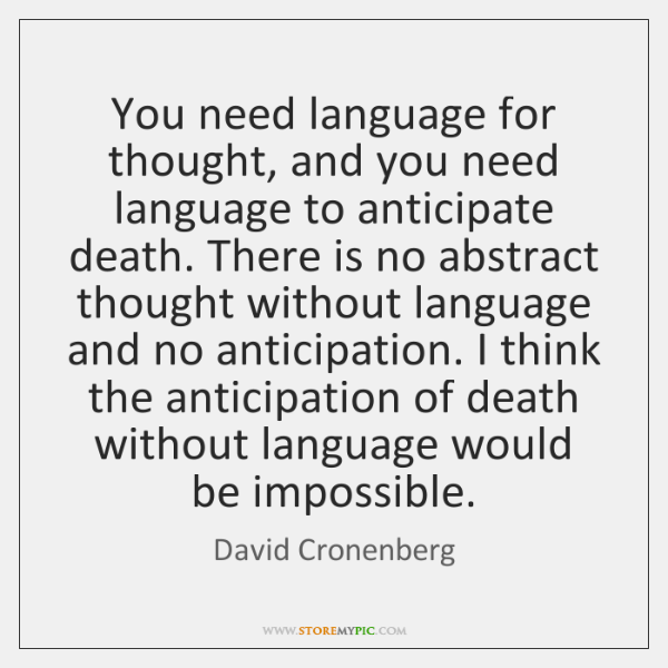 You need language for thought, and you need language to anticipate death. ...