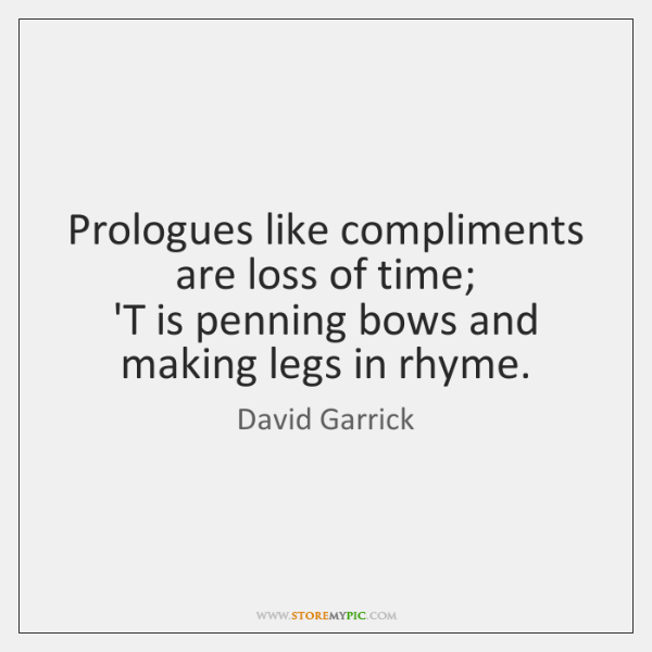 Prologues like compliments are loss of time;   'T is penning bows and ...
