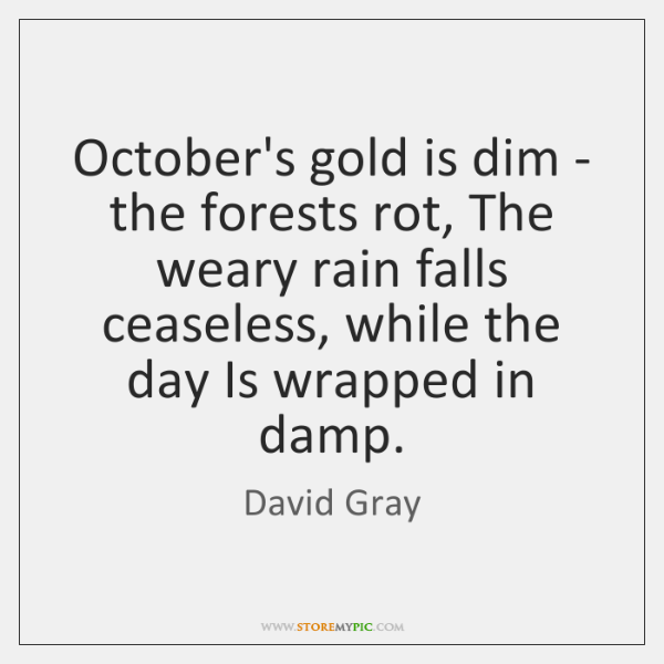 Octobers Gold Is Dim The Forests Rot The Weary Rain Falls