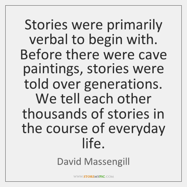 Stories were primarily verbal to begin with. Before there were cave paintings, ...