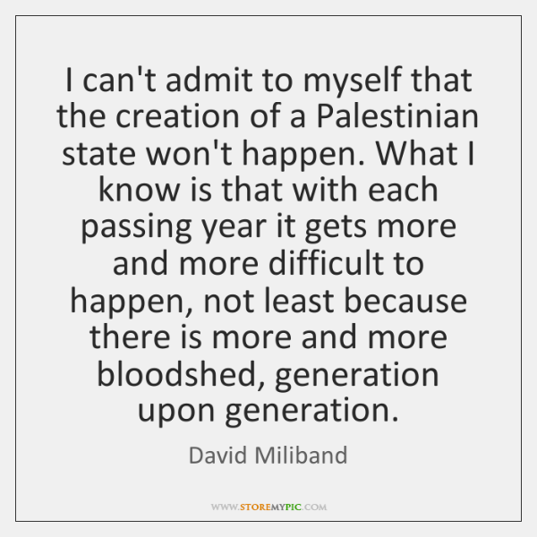 I can't admit to myself that the creation of a Palestinian state ...