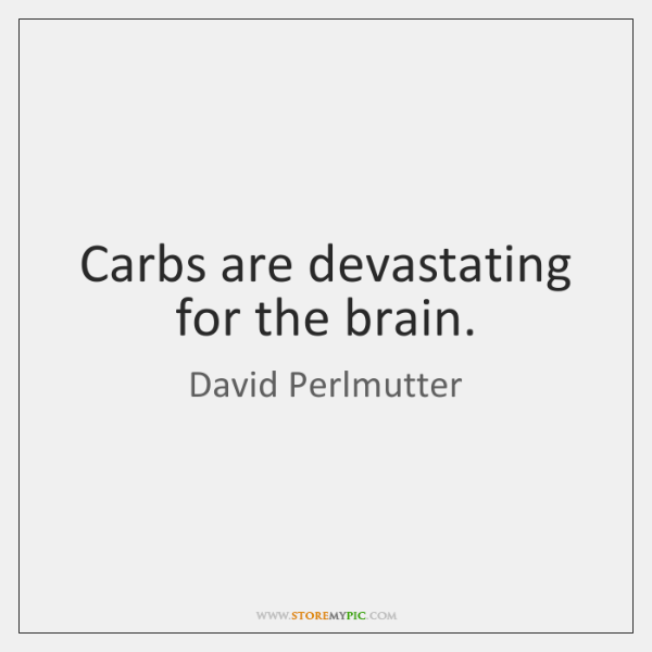 Carbs are devastating for the brain.