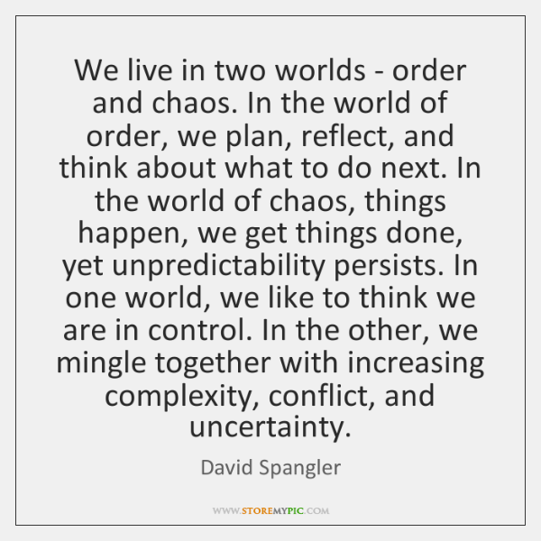 We live in two worlds - order and chaos. In the world ...