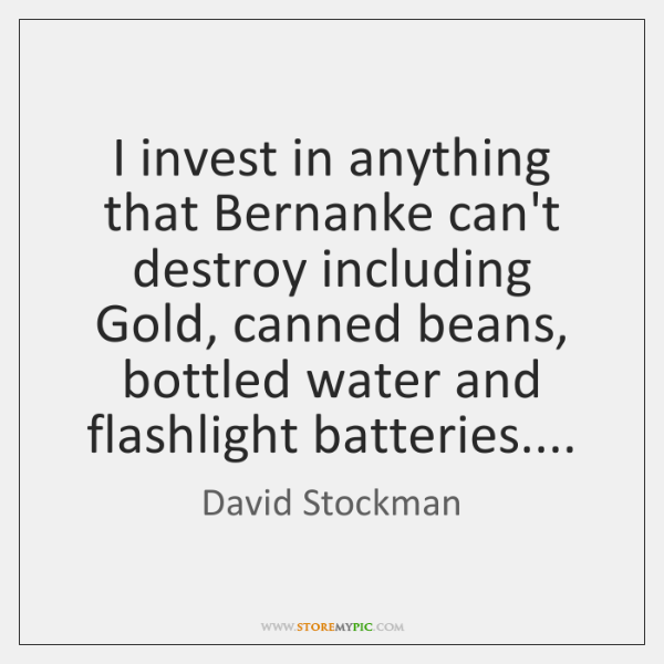 I invest in anything that Bernanke can't destroy including Gold, canned beans, ...