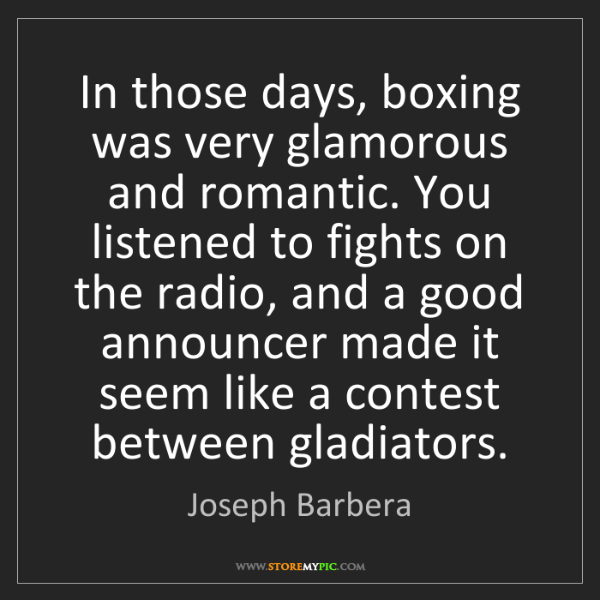 Joseph Barbera: In those days, boxing was very glamorous and romantic....