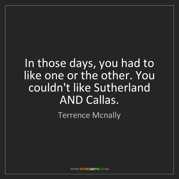Terrence Mcnally: In those days, you had to like one or the other. You...