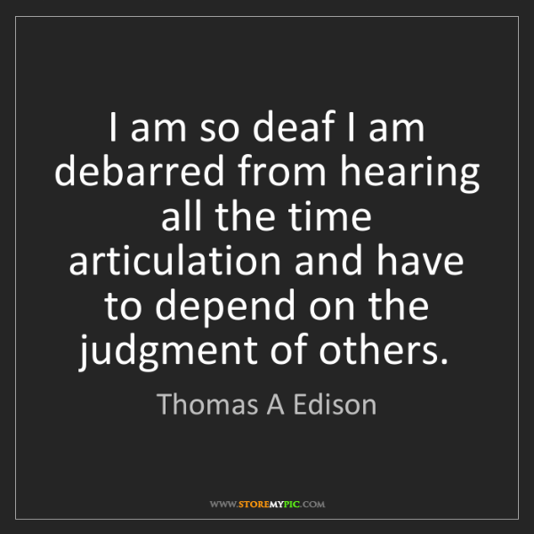 Thomas A Edison: I am so deaf I am debarred from hearing all the time...