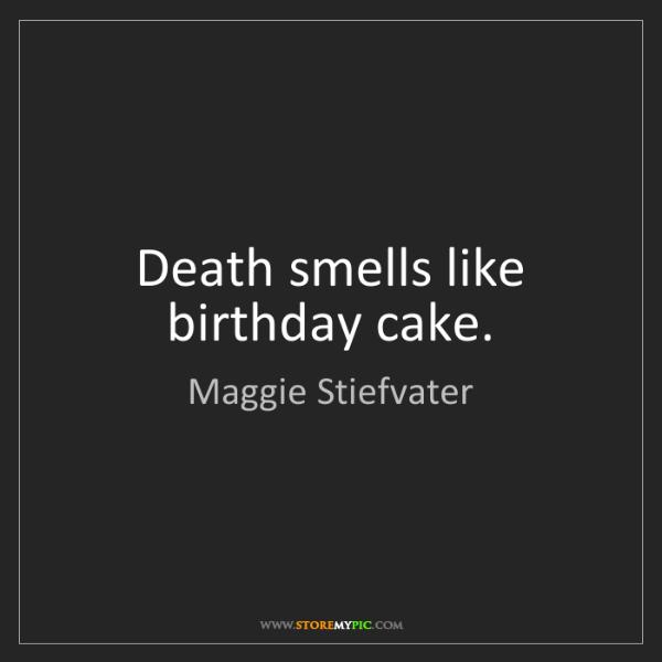 Maggie Stiefvater: Death smells like birthday cake.