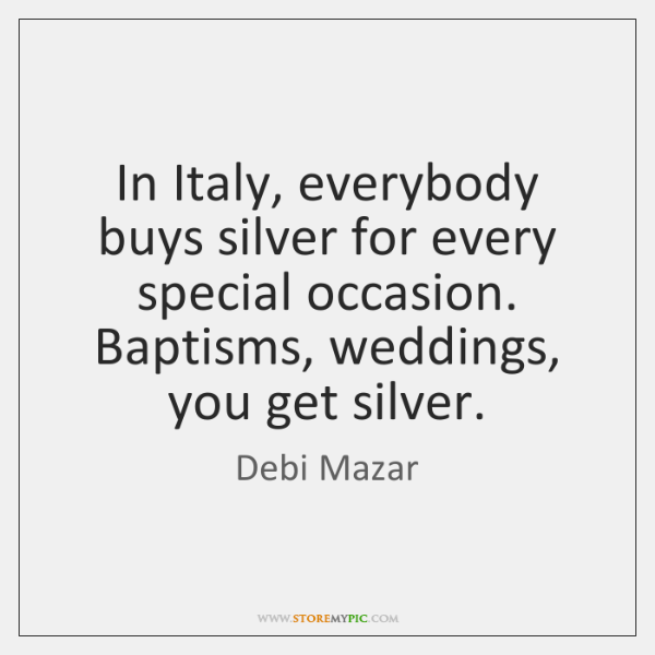 In Italy, everybody buys silver for every special occasion. Baptisms, weddings, you ...