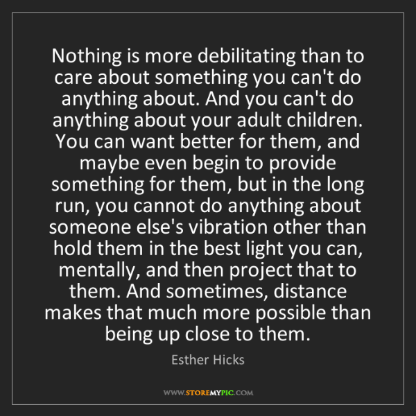 Esther Hicks: Nothing is more debilitating than to care about something...