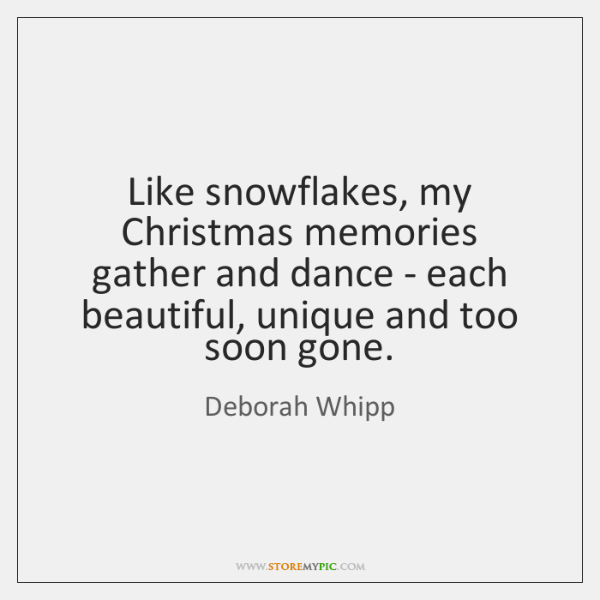 Like snowflakes, my Christmas memories gather and dance - each beautiful, unique ...